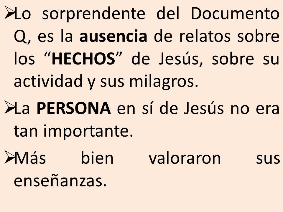 Lo sorprendente del Documento Q, es la ausencia de relatos sobre los HECHOS de Jesús, sobre su actividad y sus milagros. La PERSONA en sí de Jesús no