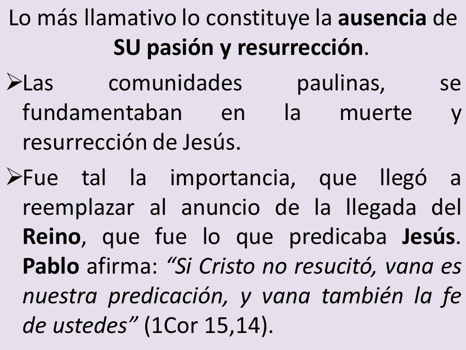 Lo más llamativo lo constituye la ausencia de SU pasión y resurrección. Las comunidades paulinas, se fundamentaban en la muerte y resurrección de Jesú