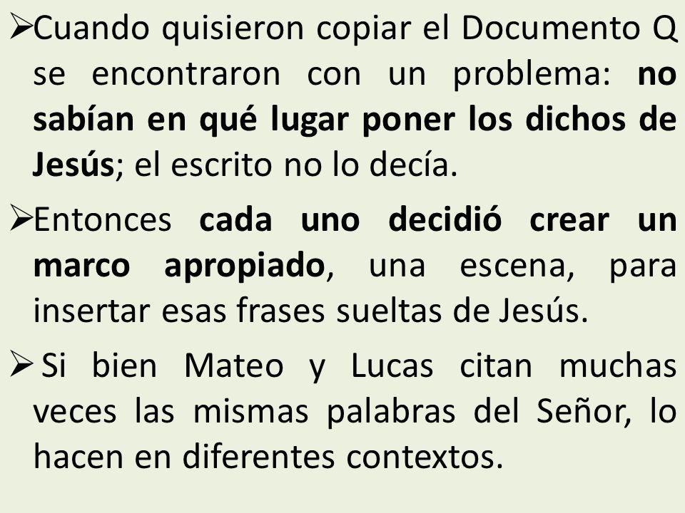 Cuando quisieron copiar el Documento Q se encontraron con un problema: no sabían en qué lugar poner los dichos de Jesús; el escrito no lo decía. Enton
