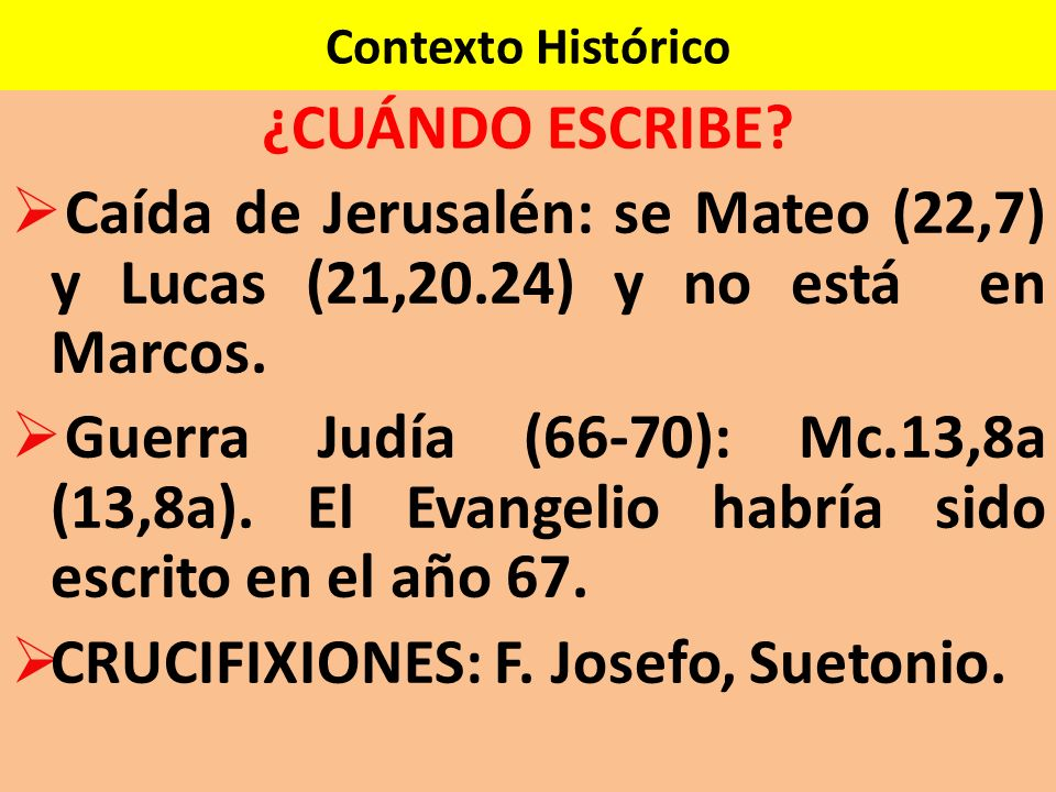 Contexto Histórico ¿CUÁNDO ESCRIBE? Caída de Jerusalén: se Mateo (22,7) y Lucas (21,20.24) y no está en Marcos. Guerra Judía (66-70): Mc.13,8a (13,8a)