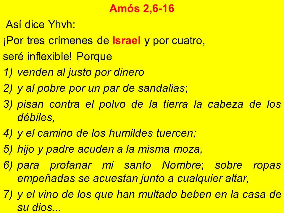 Amós 2,6-16 Así dice Yhvh: ¡Por tres crímenes de Israel y por cuatro, seré inflexible! Porque 1)venden al justo por dinero 2)y al pobre por un par de