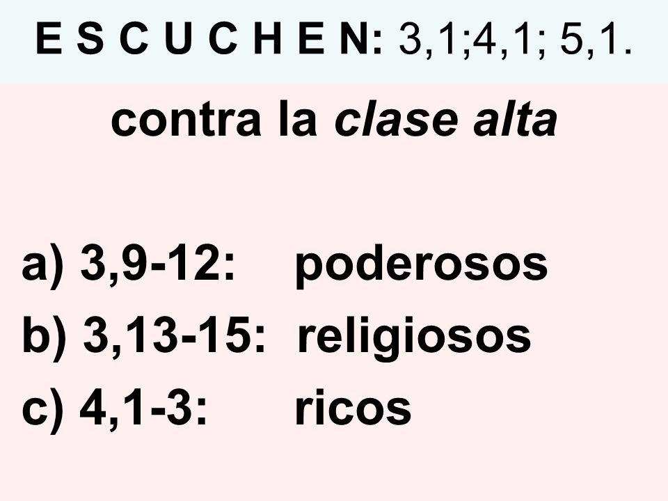 E S C U C H E N: 3,1;4,1; 5,1. contra la clase alta a) 3,9-12: poderosos b) 3,13-15: religiosos c) 4,1-3: ricos