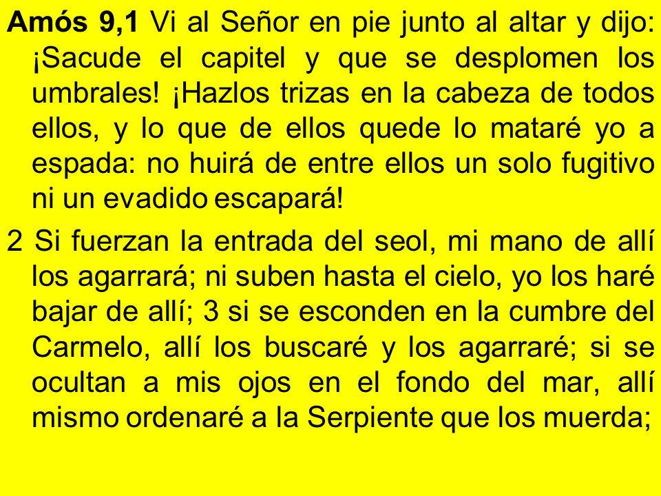 Amós 9,1 Vi al Señor en pie junto al altar y dijo: ¡Sacude el capitel y que se desplomen los umbrales! ¡Hazlos trizas en la cabeza de todos ellos, y l