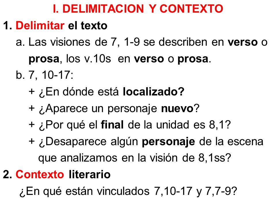 I. DELIMITACION Y CONTEXTO 1. Delimitar el texto a. Las visiones de 7, 1-9 se describen en verso o prosa, los v.10s en verso o prosa. b. 7, 10-17: + ¿