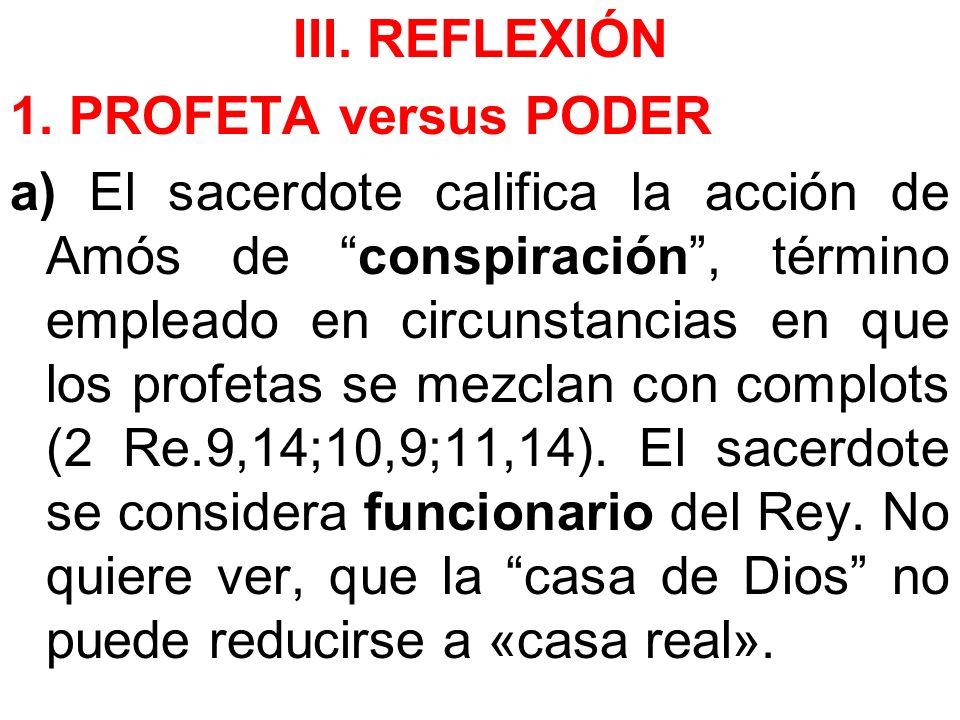 III. REFLEXIÓN 1. PROFETA versus PODER a) El sacerdote califica la acción de Amós de conspiración, término empleado en circunstancias en que los profe