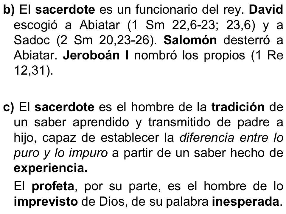b) El sacerdote es un funcionario del rey. David escogió a Abiatar (1 Sm 22,6-23; 23,6) y a Sadoc (2 Sm 20,23-26). Salomón desterró a Abiatar. Jeroboá