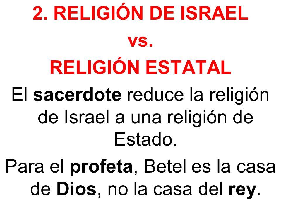 2. RELIGIÓN DE ISRAEL vs. RELIGIÓN ESTATAL El sacerdote reduce la religión de Israel a una religión de Estado. Para el profeta, Betel es la casa de Di