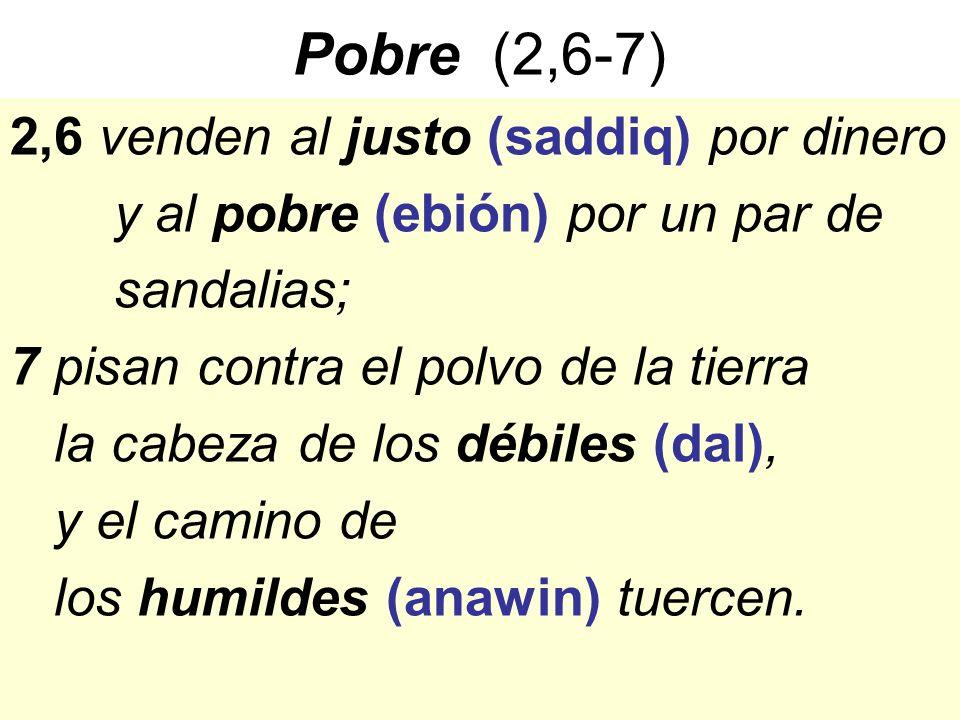 Pobre (2,6-7) 2,6 venden al justo (saddiq) por dinero y al pobre (ebión) por un par de sandalias; 7 pisan contra el polvo de la tierra la cabeza de lo