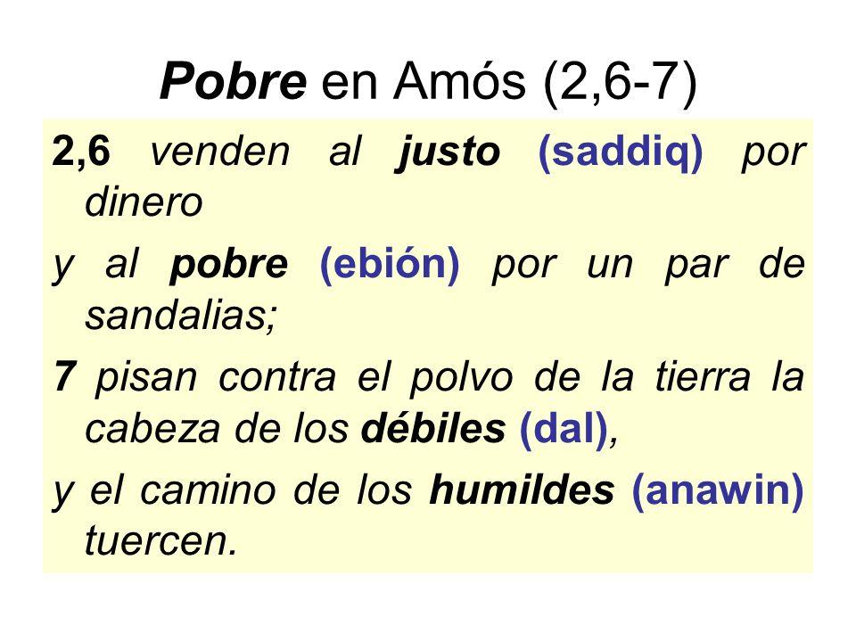 Pobre en Amós (2,6-7) 2,6 venden al justo (saddiq) por dinero y al pobre (ebión) por un par de sandalias; 7 pisan contra el polvo de la tierra la cabeza de los débiles (dal), y el camino de los humildes (anawin) tuercen.