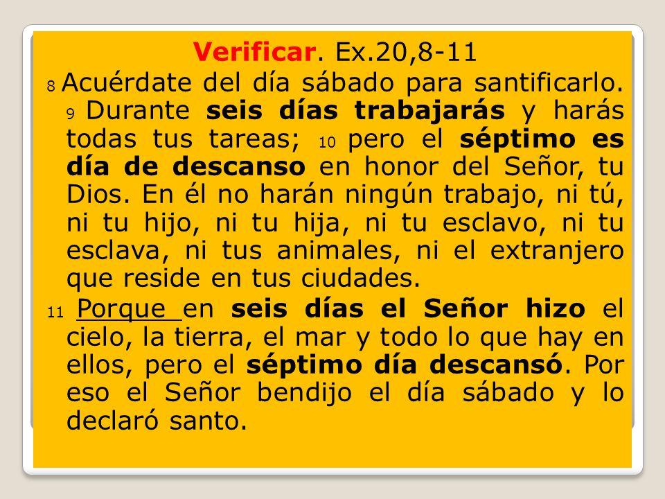 Verificar. Ex.20,8-11 8 Acuérdate del día sábado para santificarlo. 9 Durante seis días trabajarás y harás todas tus tareas; 10 pero el séptimo es día