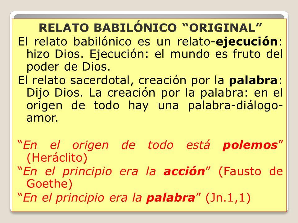 RELATO BABILÓNICO ORIGINAL El relato babilónico es un relato-ejecución: hizo Dios. Ejecución: el mundo es fruto del poder de Dios. El relato sacerdota