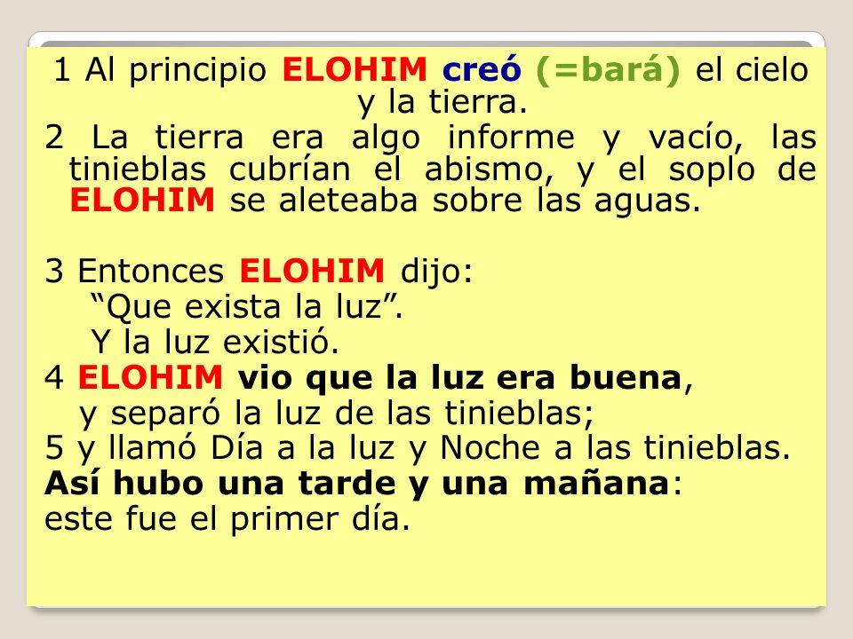 1 Al principio ELOHIM creó (=bará) el cielo y la tierra. 2 La tierra era algo informe y vacío, las tinieblas cubrían el abismo, y el soplo de ELOHIM s