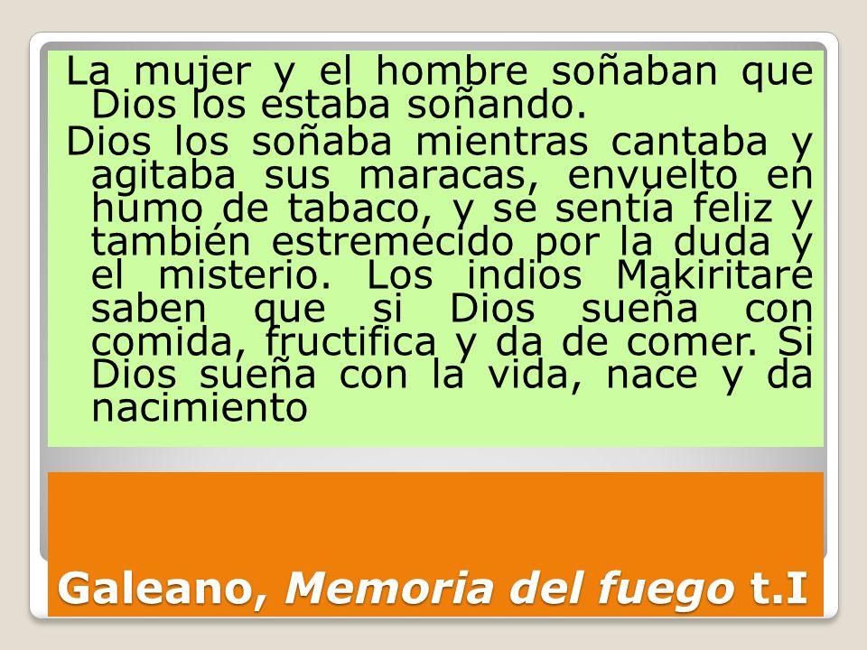 Galeano, Memoria del fuego t.I La mujer y el hombre soñaban que Dios los estaba soñando. Dios los soñaba mientras cantaba y agitaba sus maracas, envue