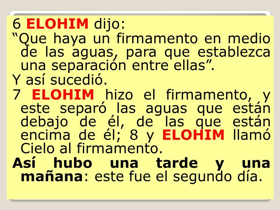 6 ELOHIM dijo: Que haya un firmamento en medio de las aguas, para que establezca una separación entre ellas. Y así sucedió. 7 ELOHIM hizo el firmament