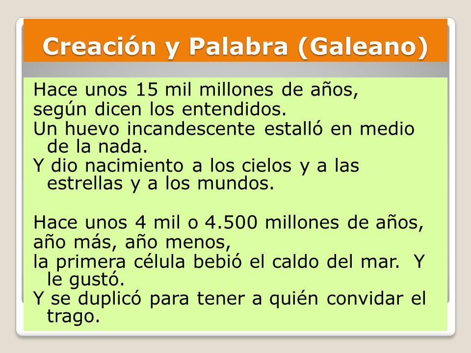 Creación y Palabra (Galeano) Hace unos 15 mil millones de años, según dicen los entendidos. Un huevo incandescente estalló en medio de la nada. Y dio