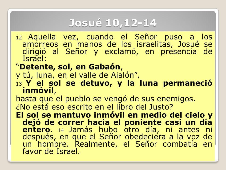 Josué 10,12-14 12 Aquella vez, cuando el Señor puso a los amorreos en manos de los israelitas, Josué se dirigió al Señor y exclamó, en presencia de Is
