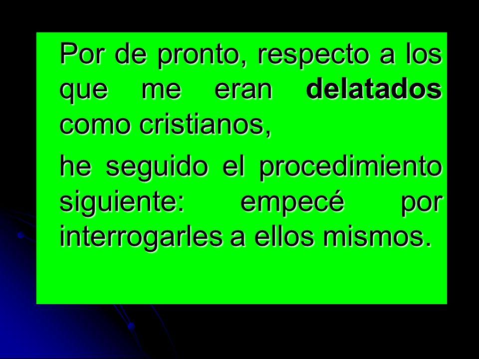 Por de pronto, respecto a los que me eran delatados como cristianos, he seguido el procedimiento siguiente: empecé por interrogarles a ellos mismos.