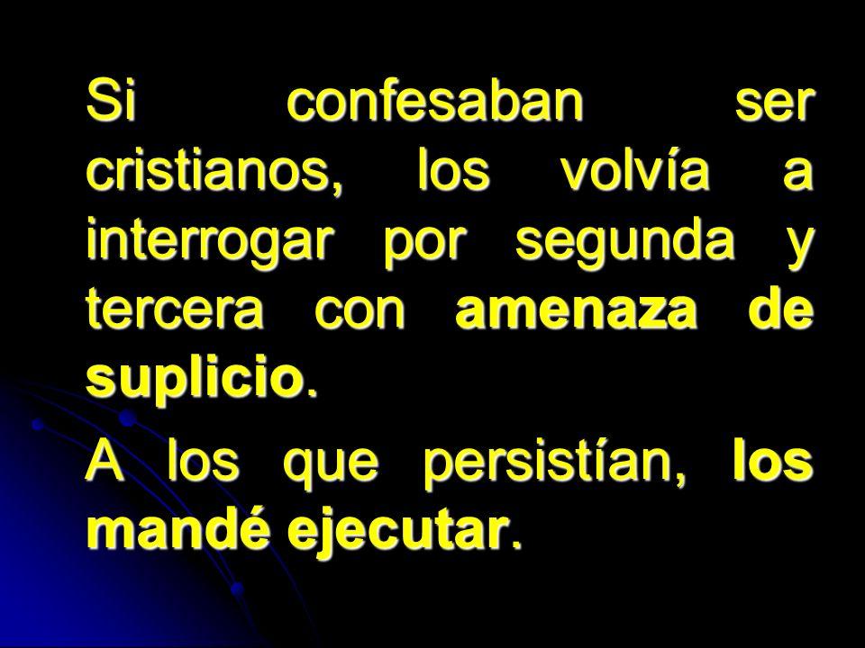 Si confesaban ser cristianos, los volvía a interrogar por segunda y tercera con amenaza de suplicio. A los que persistían, los mandé ejecutar.
