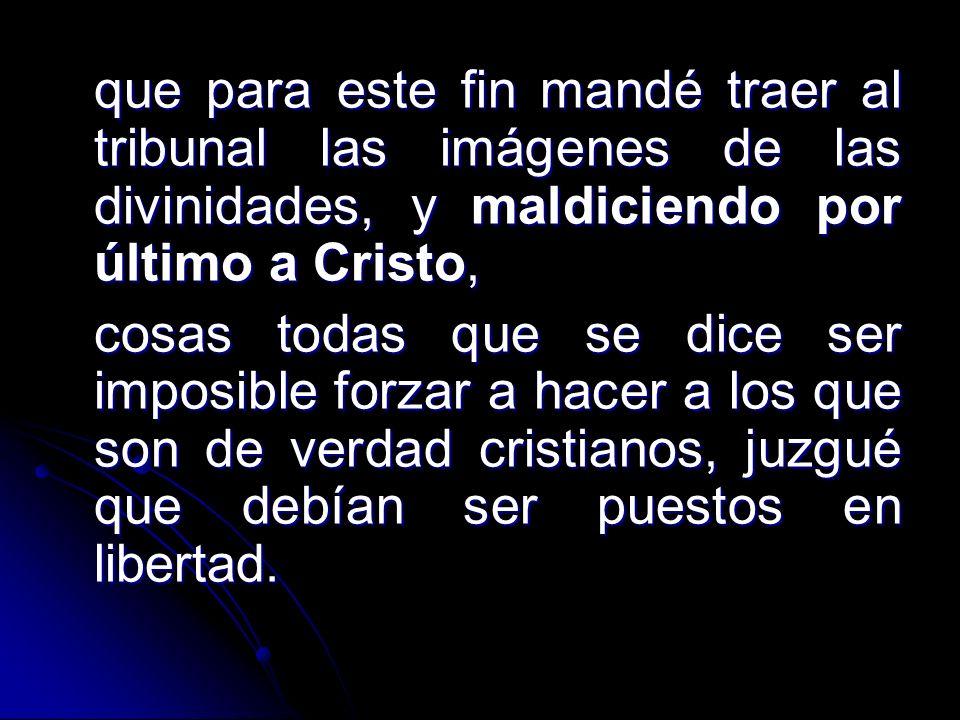 que para este fin mandé traer al tribunal las imágenes de las divinidades, y maldiciendo por último a Cristo, cosas todas que se dice ser imposible forzar a hacer a los que son de verdad cristianos, juzgué que debían ser puestos en libertad.