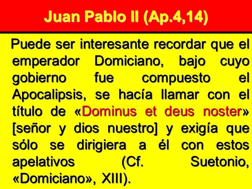 Juan Pablo II (Ap.4,14) Puede ser interesante recordar que el emperador Domiciano, bajo cuyo gobierno fue compuesto el Apocalipsis, se hacía llamar con el título de «Dominus et deus noster» [señor y dios nuestro] y exigía que sólo se dirigiera a él con estos apelativos (Cf.