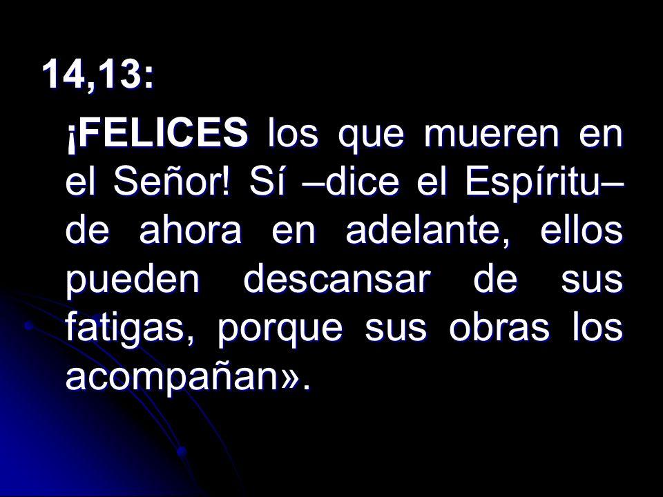 14,13: ¡FELICES los que mueren en el Señor! Sí –dice el Espíritu– de ahora en adelante, ellos pueden descansar de sus fatigas, porque sus obras los ac