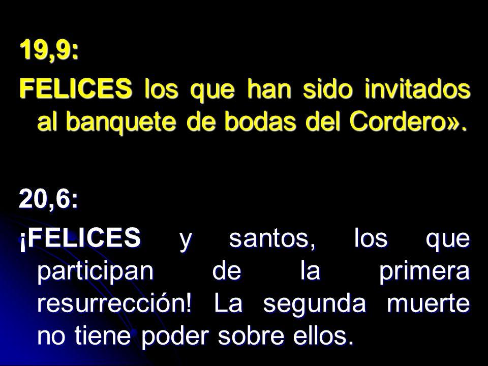 19,9: FELICES los que han sido invitados al banquete de bodas del Cordero». 20,6: ¡FELICES y santos, los que participan de la primera resurrección! La