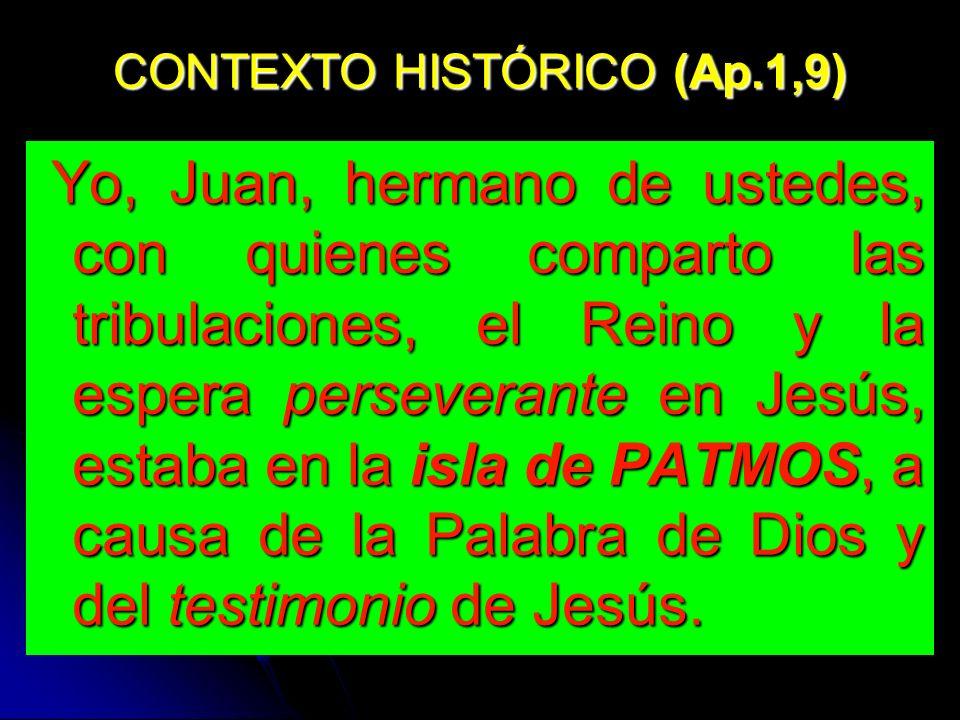 CONTEXTO HISTÓRICO (Ap.1,9) Yo, Juan, hermano de ustedes, con quienes comparto las tribulaciones, el Reino y la espera perseverante en Jesús, estaba en la isla de PATMOS, a causa de la Palabra de Dios y del testimonio de Jesús.