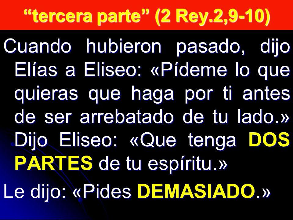 tercera parte (2 Rey.2,9-10) Cuando hubieron pasado, dijo Elías a Eliseo: «Pídeme lo que quieras que haga por ti antes de ser arrebatado de tu lado.» Dijo Eliseo: «Que tenga DOS PARTES de tu espíritu.» Le dijo: «Pides DEMASIADO.»