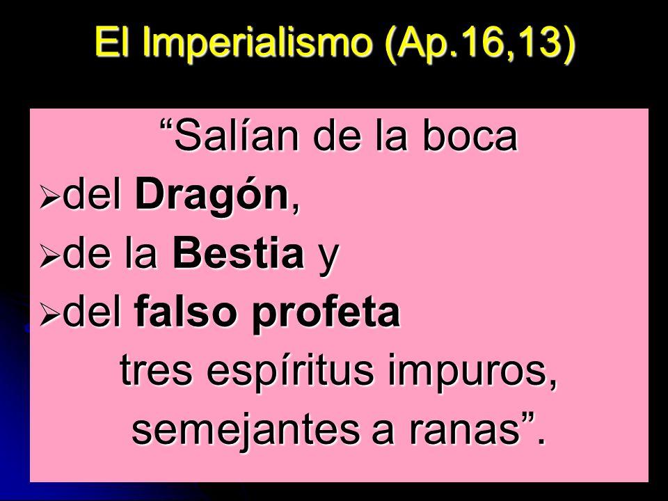 El Imperialismo (Ap.16,13) Salían de la boca del Dragón, del Dragón, de la Bestia y de la Bestia y del falso profeta del falso profeta tres espíritus impuros, semejantes a ranas.