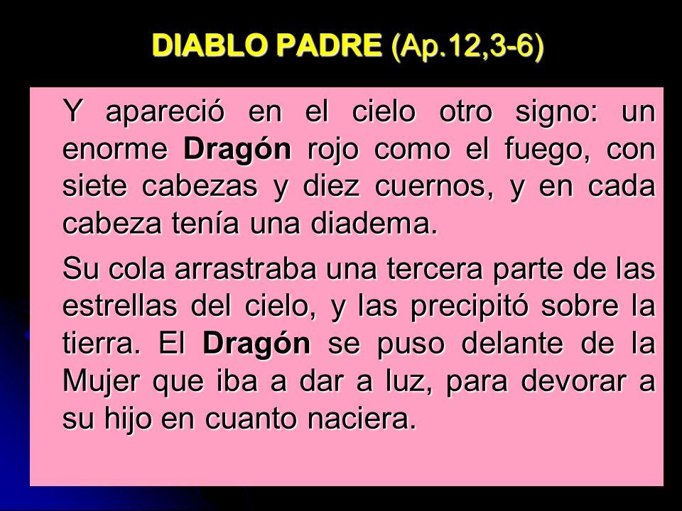 DIABLO PADRE (Ap.12,3-6) Y apareció en el cielo otro signo: un enorme Dragón rojo como el fuego, con siete cabezas y diez cuernos, y en cada cabeza te