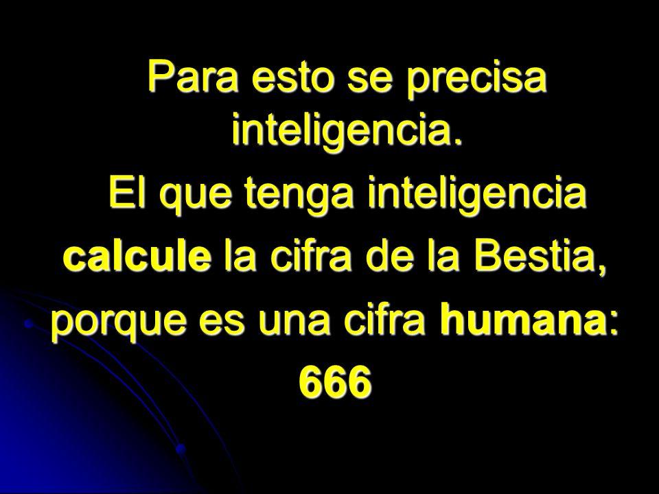 Para esto se precisa inteligencia. El que tenga inteligencia calcule la cifra de la Bestia, porque es una cifra humana: 666