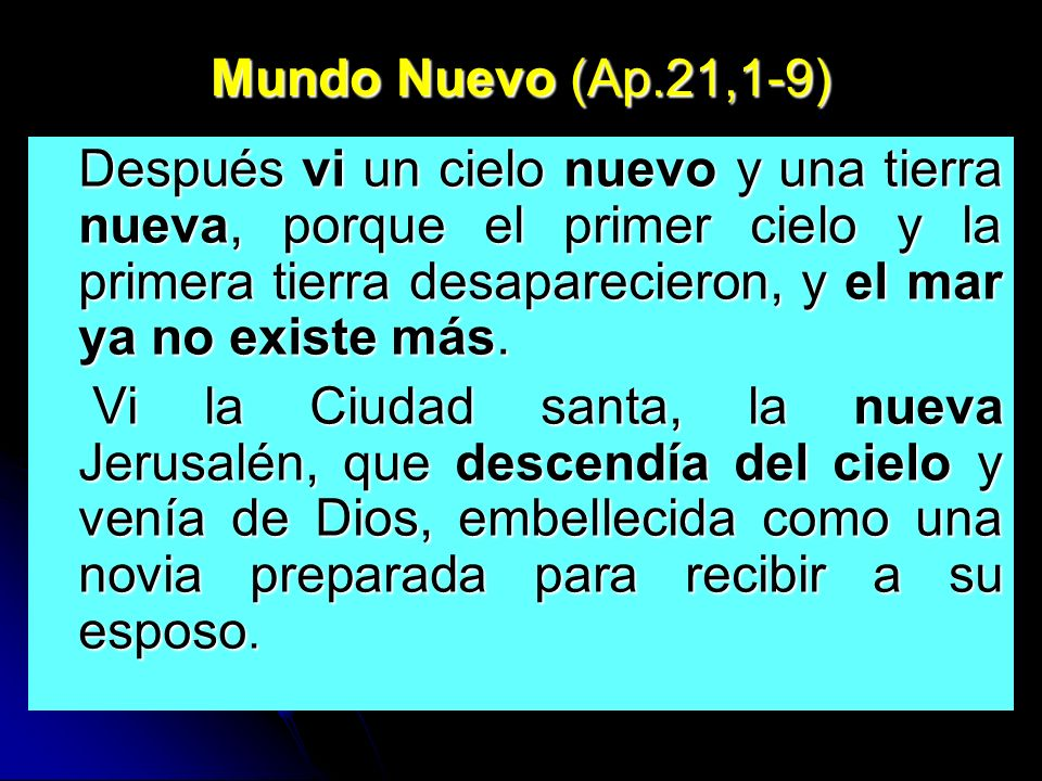 Mundo Nuevo (Ap.21,1-9) Después vi un cielo nuevo y una tierra nueva, porque el primer cielo y la primera tierra desaparecieron, y el mar ya no existe más.