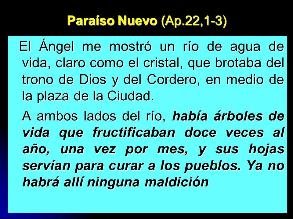 Paraíso Nuevo (Ap.22,1-3) El Ángel me mostró un río de agua de vida, claro como el cristal, que brotaba del trono de Dios y del Cordero, en medio de la plaza de la Ciudad.