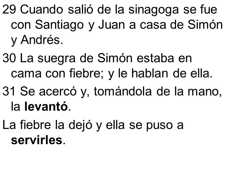 29 Cuando salió de la sinagoga se fue con Santiago y Juan a casa de Simón y Andrés. 30 La suegra de Simón estaba en cama con fiebre; y le hablan de el