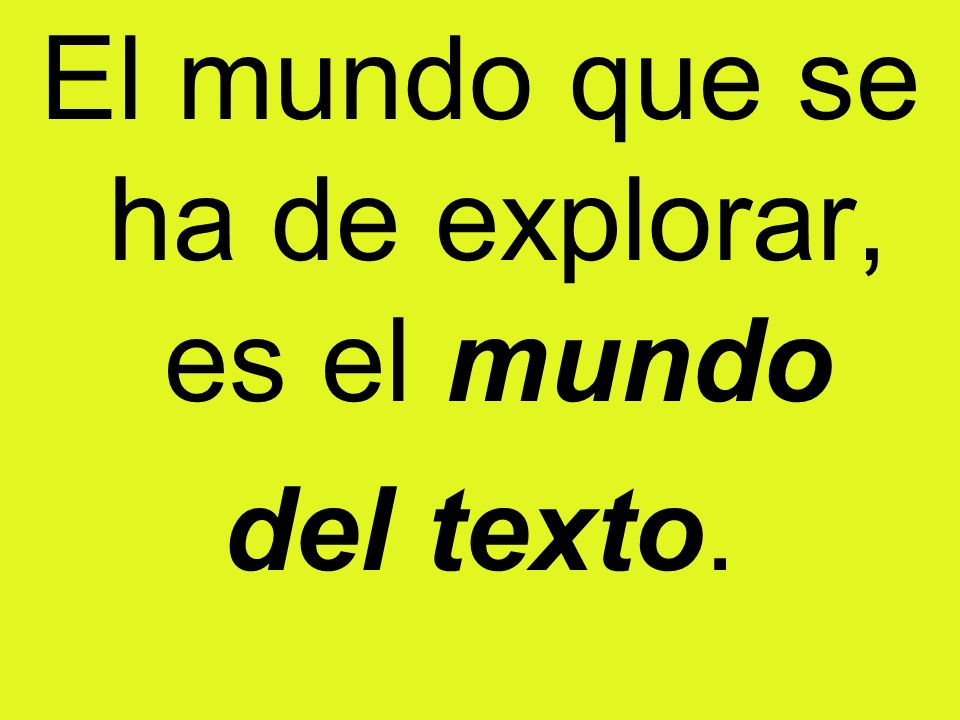 El mundo que se ha de explorar, es el mundo del texto.