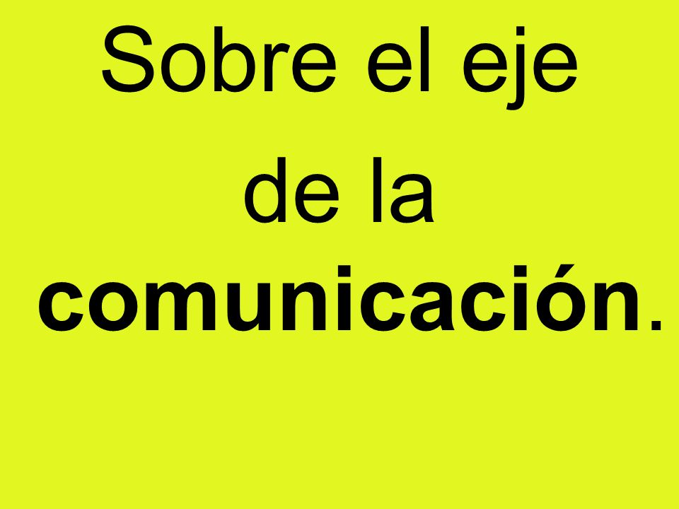 Sobre el eje de la comunicación.
