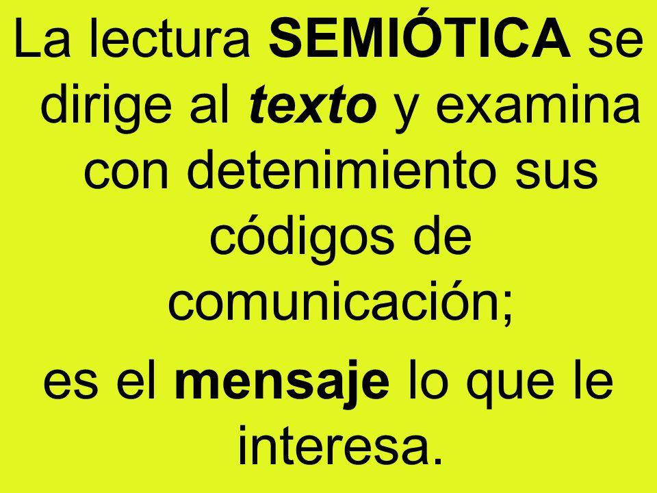 La lectura SEMIÓTICA se dirige al texto y examina con detenimiento sus códigos de comunicación; es el mensaje lo que le interesa.