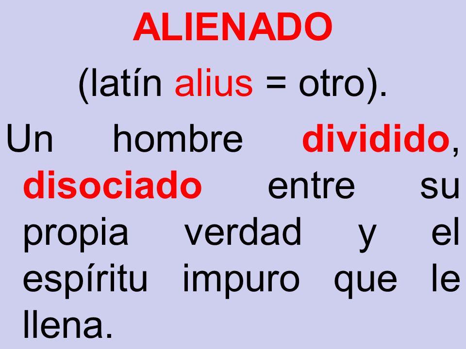 ALIENADO (latín alius = otro). Un hombre dividido, disociado entre su propia verdad y el espíritu impuro que le llena.