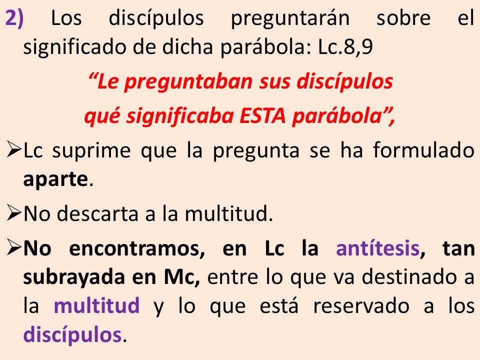 2) Los discípulos preguntarán sobre el significado de dicha parábola: Lc.8,9 Le preguntaban sus discípulos qué significaba ESTA parábola, Lc suprime q