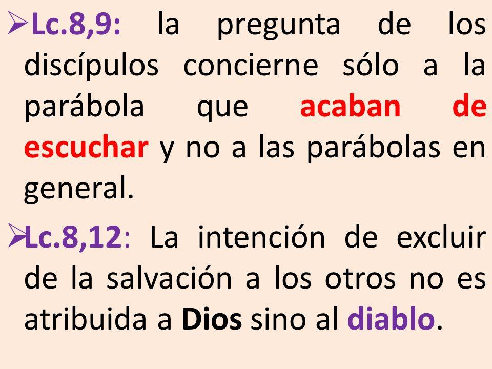 Lc.8,9: la pregunta de los discípulos concierne sólo a la parábola que acaban de escuchar y no a las parábolas en general. Lc.8,12: La intención de ex