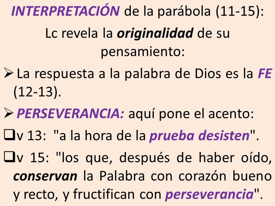 INTERPRETACIÓN de la parábola (11-15): Lc revela la originalidad de su pensamiento: La respuesta a la palabra de Dios es la FE (12-13). PERSEVERANCIA: