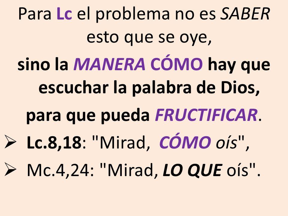 Para Lc el problema no es SABER esto que se oye, sino la MANERA CÓMO hay que escuchar la palabra de Dios, para que pueda FRUCTIFICAR. Lc.8,18: