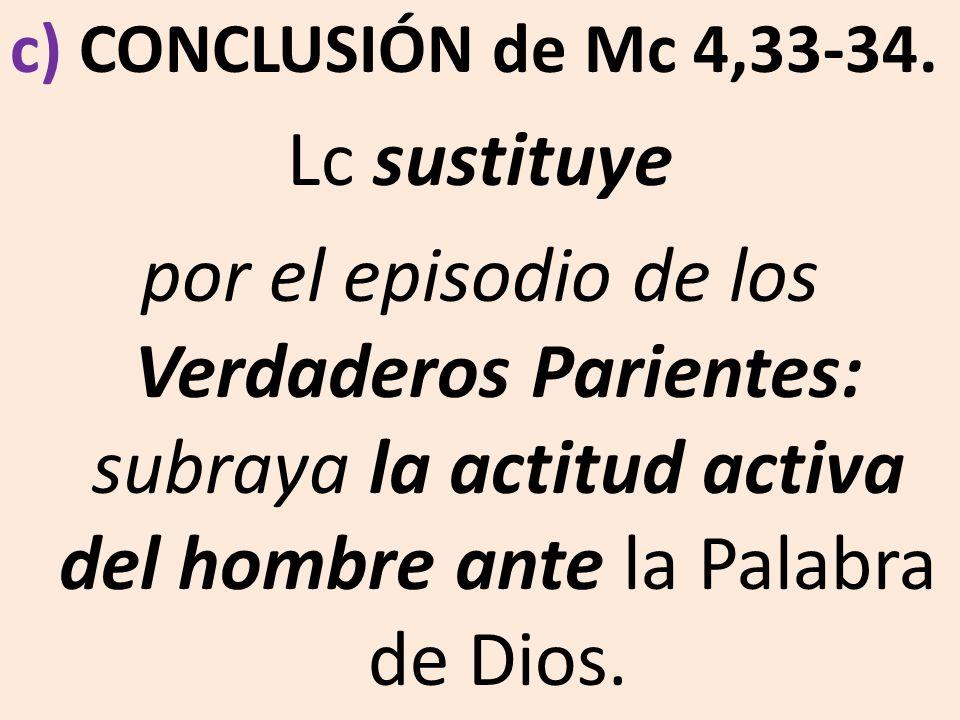 c) CONCLUSIÓN de Mc 4,33-34. Lc sustituye por el episodio de los Verdaderos Parientes: subraya la actitud activa del hombre ante la Palabra de Dios.