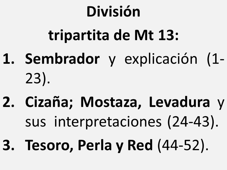 División tripartita de Mt 13: 1.Sembrador y explicación (1- 23). 2.Cizaña; Mostaza, Levadura y sus interpretaciones (24-43). 3.Tesoro, Perla y Red (44