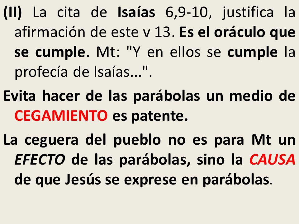 (II) La cita de Isaías 6,9-10, justifica la afirmación de este v 13. Es el oráculo que se cumple. Mt: