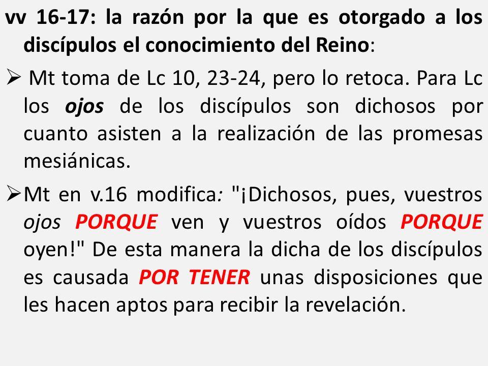 vv 16-17: la razón por la que es otorgado a los discípulos el conocimiento del Reino: Mt toma de Lc 10, 23-24, pero lo retoca. Para Lc los ojos de los