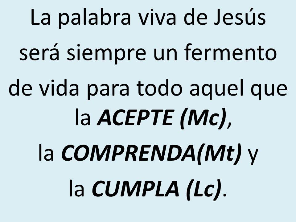 La palabra viva de Jesús será siempre un fermento de vida para todo aquel que la ACEPTE (Mc), la COMPRENDA(Mt) y la CUMPLA (Lc).