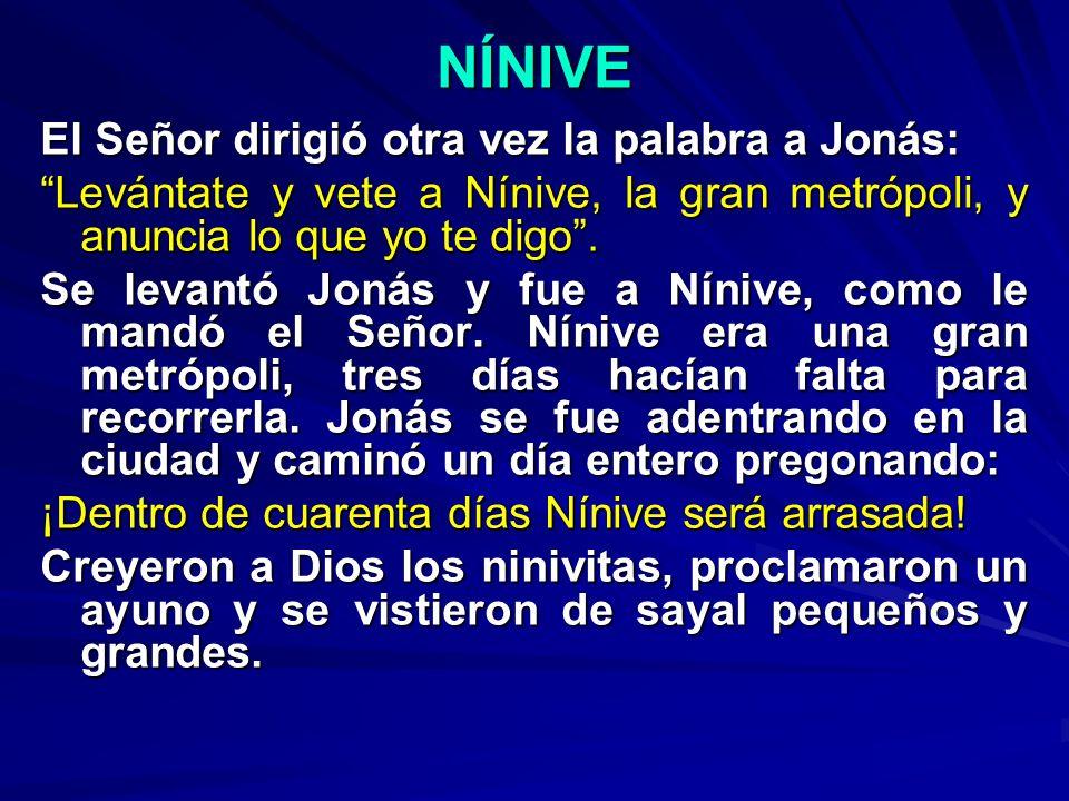 NÍNIVE El Señor dirigió otra vez la palabra a Jonás: Levántate y vete a Nínive, la gran metrópoli, y anuncia lo que yo te digo. Se levantó Jonás y fue
