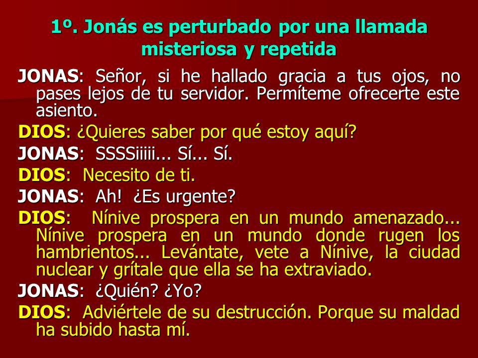 1º. Jonás es perturbado por una llamada misteriosa y repetida JONAS: Señor, si he hallado gracia a tus ojos, no pases lejos de tu servidor. Permíteme