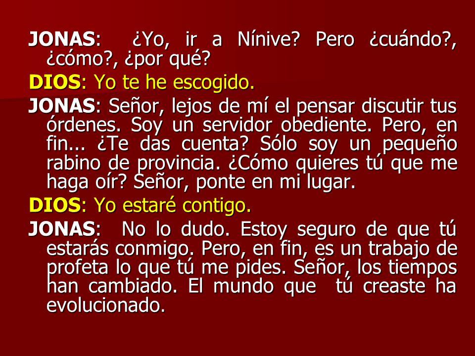 JONAS: ¿Yo, ir a Nínive? Pero ¿cuándo?, ¿cómo?, ¿por qué? DIOS: Yo te he escogido. JONAS: Señor, lejos de mí el pensar discutir tus órdenes. Soy un se